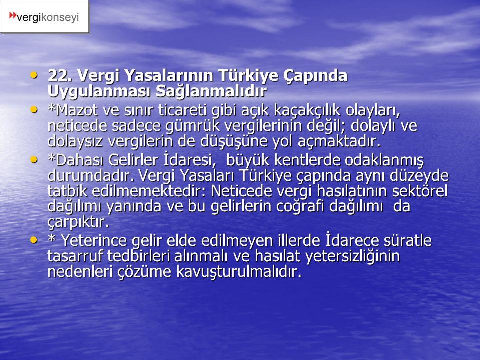 22. Vergi Yasalarının Türkiye Çapında Uygulanması Sağlanmalıdır