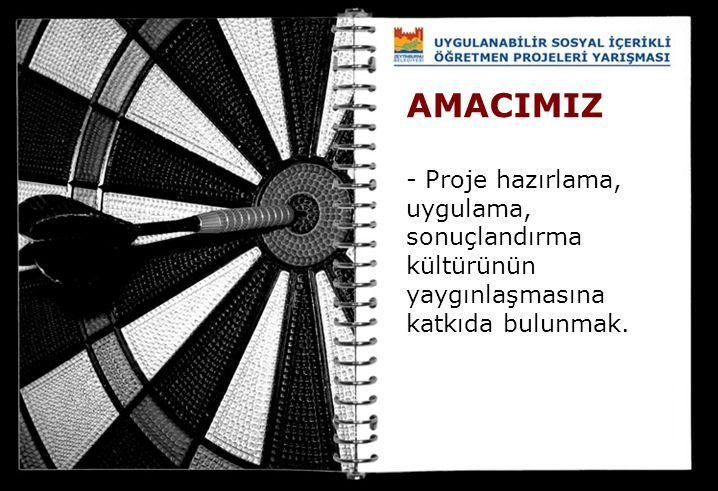 AMACIMIZ - Proje hazırlama, uygulama, sonuçlandırma kültürünün yaygınlaşmasına katkıda bulunmak.