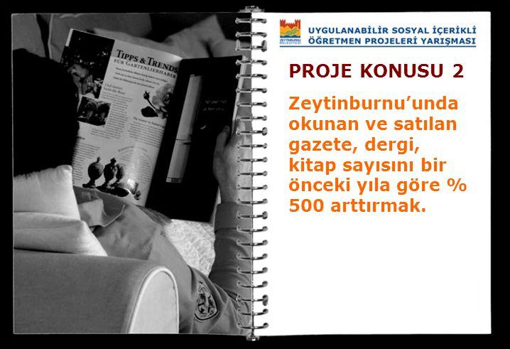 PROJE KONUSU 2 Zeytinburnu'unda okunan ve satılan gazete, dergi, kitap sayısını bir önceki yıla göre % 500 arttırmak.