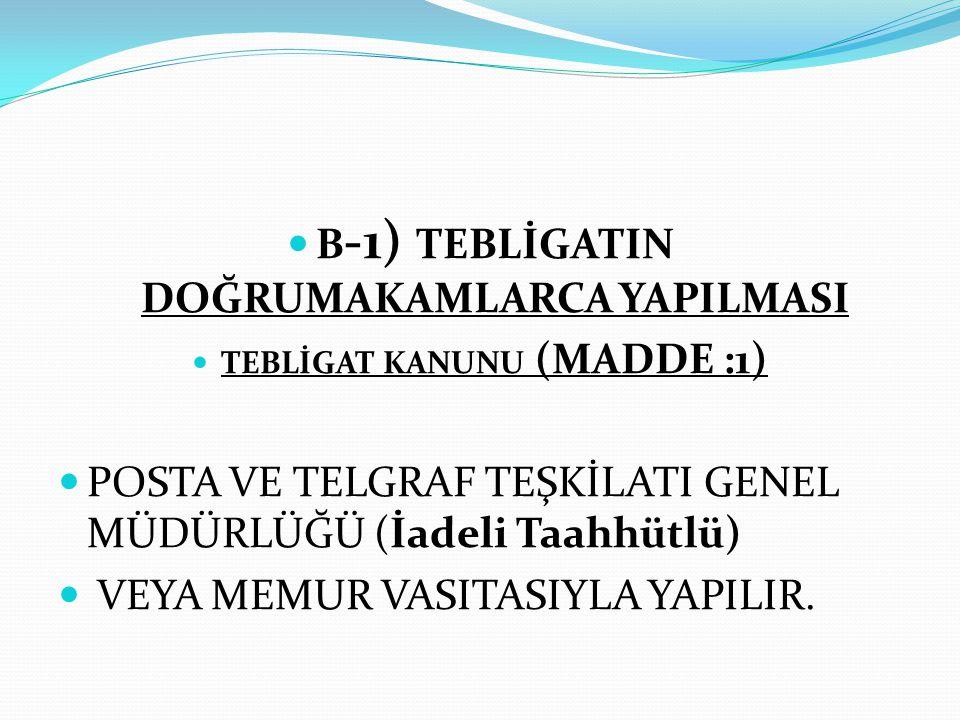 B-1) TEBLİGATIN DOĞRUMAKAMLARCA YAPILMASI TEBLİGAT KANUNU (MADDE :1)