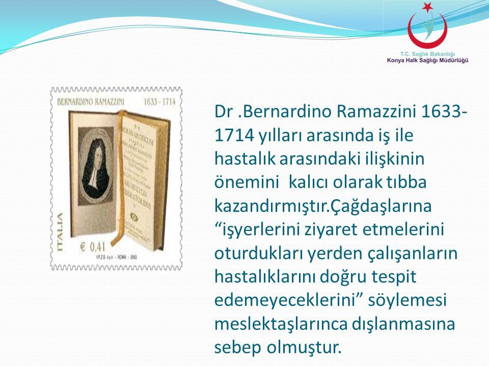 Dr .Bernardino Ramazzini 1633-1714 yılları arasında iş ile hastalık arasındaki ilişkinin önemini kalıcı olarak tıbba kazandırmıştır.Çağdaşlarına işyerlerini ziyaret etmelerini oturdukları yerden çalışanların hastalıklarını doğru tespit edemeyeceklerini söylemesi meslektaşlarınca dışlanmasına sebep olmuştur.