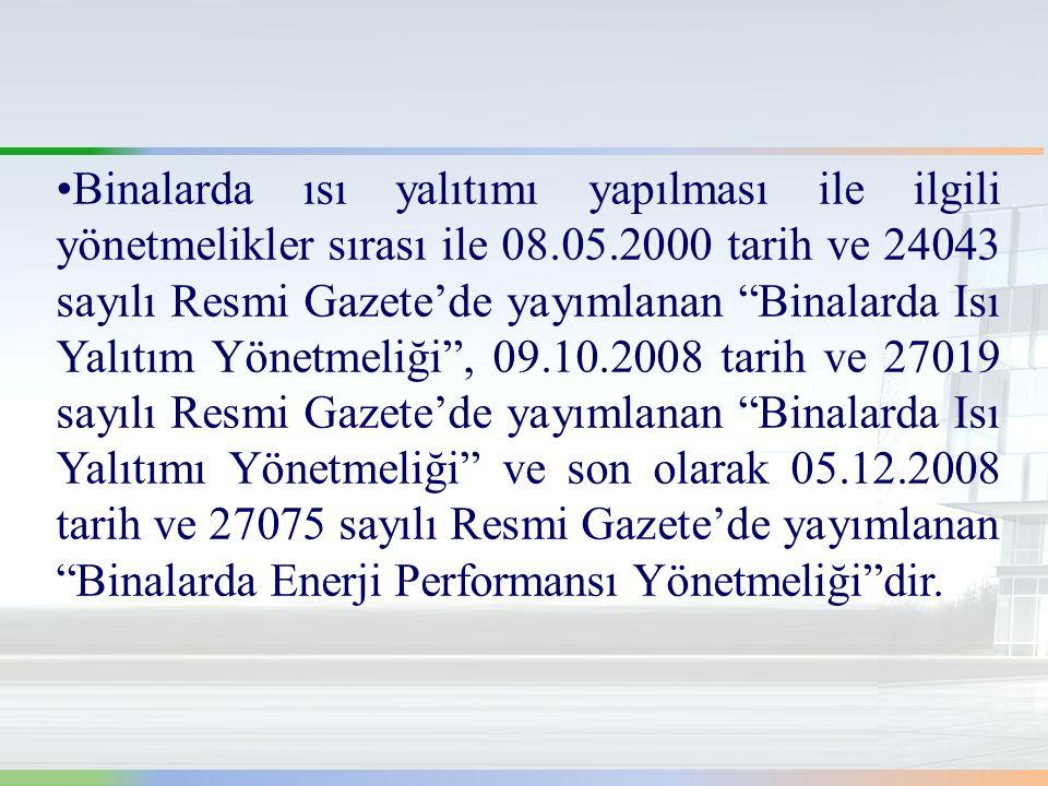 •Binalarda ısı yalıtımı yapılması ile ilgili yönetmelikler sırası ile 08.05.2000 tarih ve 24043 sayılı Resmi Gazete'de yayımlanan Binalarda Isı Yalıtım Yönetmeliği , 09.10.2008 tarih ve 27019 sayılı Resmi Gazete'de yayımlanan Binalarda Isı Yalıtımı Yönetmeliği ve son olarak 05.12.2008 tarih ve 27075 sayılı Resmi Gazete'de yayımlanan Binalarda Enerji Performansı Yönetmeliği dir.