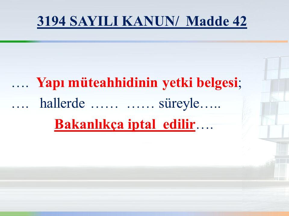 3194 SAYILI KANUN/ Madde 42 …. Yapı müteahhidinin yetki belgesi; …. hallerde …… …… süreyle…..