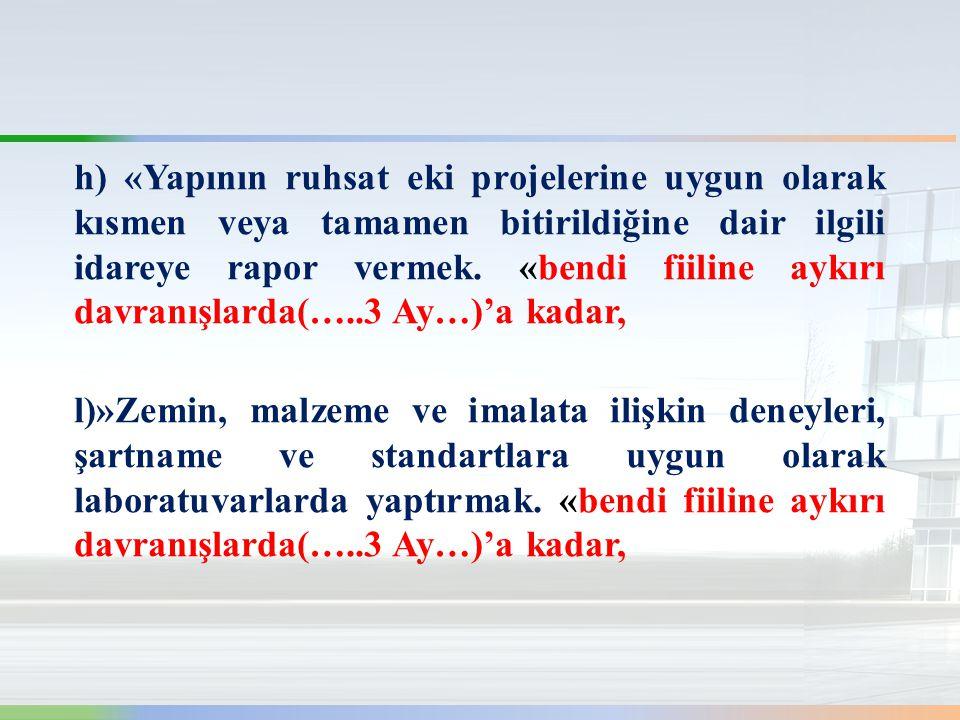 h) «Yapının ruhsat eki projelerine uygun olarak kısmen veya tamamen bitirildiğine dair ilgili idareye rapor vermek. «bendi fiiline aykırı davranışlarda(…..3 Ay…)'a kadar,