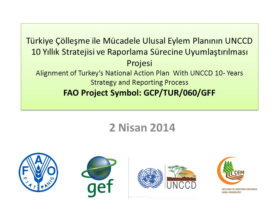 Türkiye Çölleşme ile Mücadele Ulusal Eylem Planının UNCCD 10 Yıllık Stratejisi ve Raporlama Sürecine Uyumlaştırılması Projesi Alignment of Turkey's National Action Plan With UNCCD 10- Years Strategy and Reporting Process FAO Project Symbol: GCP/TUR/060/GFF