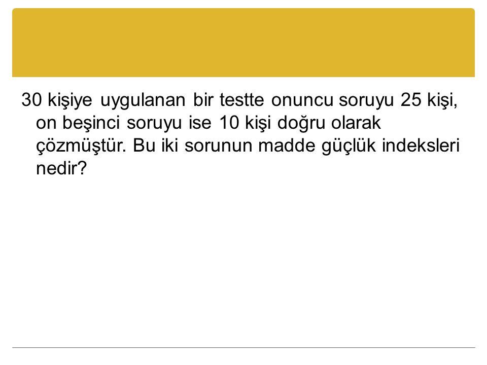 30 kişiye uygulanan bir testte onuncu soruyu 25 kişi, on beşinci soruyu ise 10 kişi doğru olarak çözmüştür.