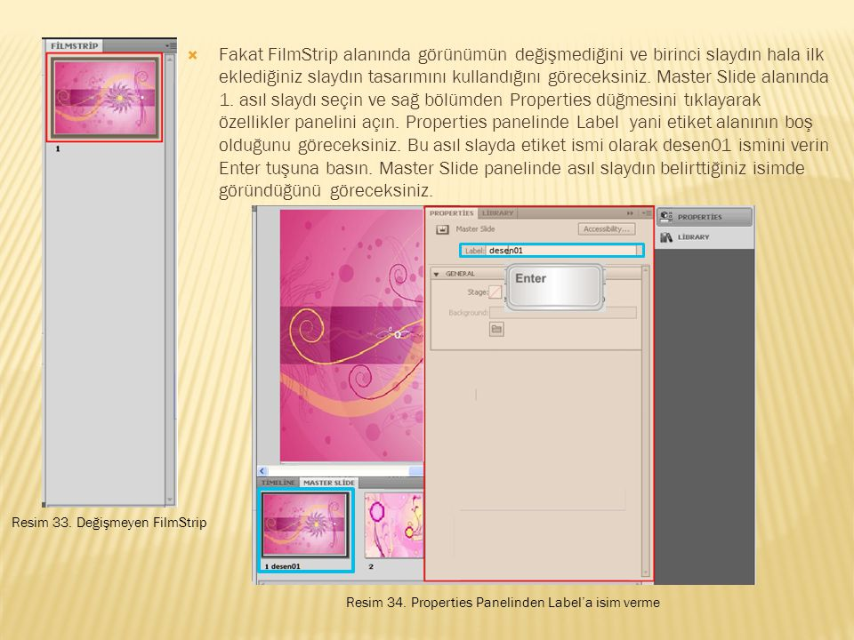 Fakat FilmStrip alanında görünümün değişmediğini ve birinci slaydın hala ilk eklediğiniz slaydın tasarımını kullandığını göreceksiniz. Master Slide alanında 1. asıl slaydı seçin ve sağ bölümden Properties düğmesini tıklayarak özellikler panelini açın. Properties panelinde Label yani etiket alanının boş olduğunu göreceksiniz. Bu asıl slayda etiket ismi olarak desen01 ismini verin Enter tuşuna basın. Master Slide panelinde asıl slaydın belirttiğiniz isimde göründüğünü göreceksiniz.