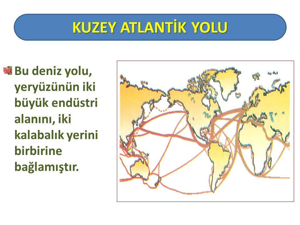 KUZEY ATLANTİK YOLU Bu deniz yolu, yeryüzünün iki büyük endüstri alanını, iki kalabalık yerini birbirine bağlamıştır.
