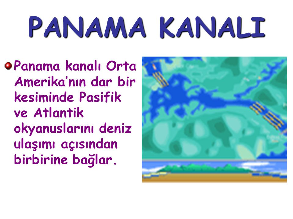 PANAMA KANALI Panama kanalı Orta Amerika'nın dar bir kesiminde Pasifik ve Atlantik okyanuslarını deniz ulaşımı açısından birbirine bağlar.