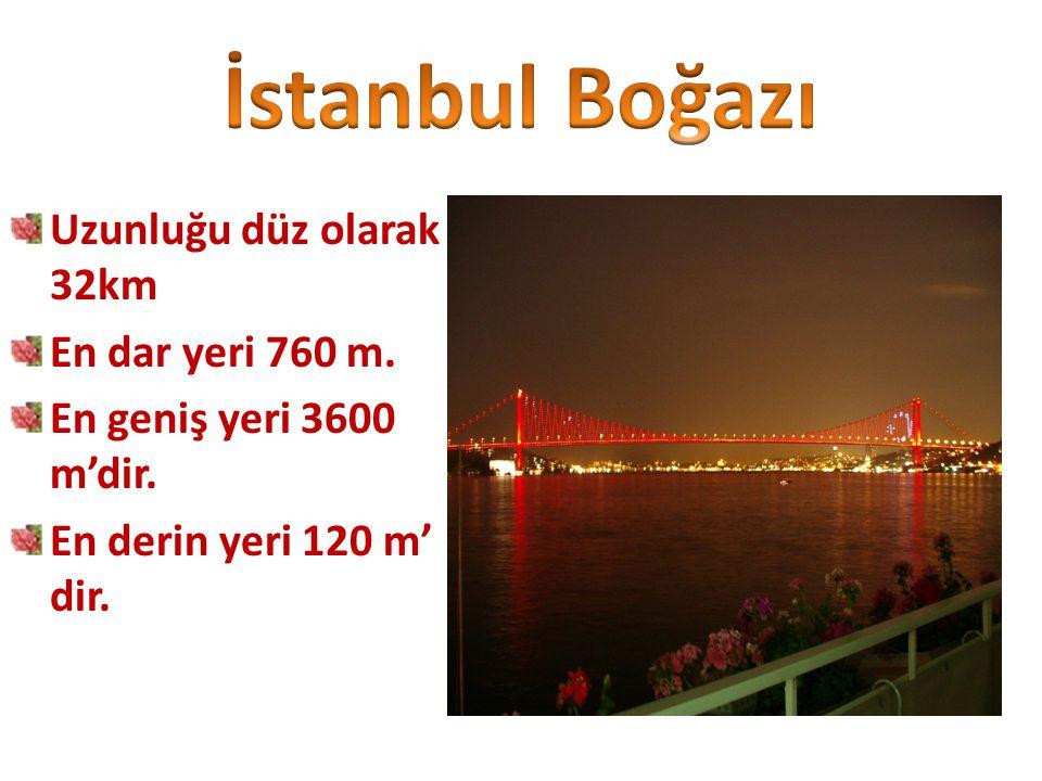 İstanbul Boğazı Uzunluğu düz olarak 32km En dar yeri 760 m.