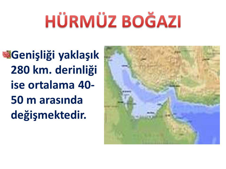 HÜRMÜZ BOĞAZI Genişliği yaklaşık 280 km. derinliği ise ortalama 40-50 m arasında değişmektedir.
