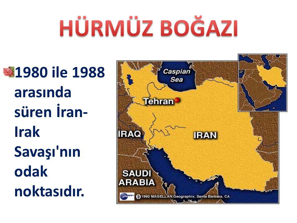 HÜRMÜZ BOĞAZI 1980 ile 1988 arasında süren İran-Irak Savaşı nın odak noktasıdır.