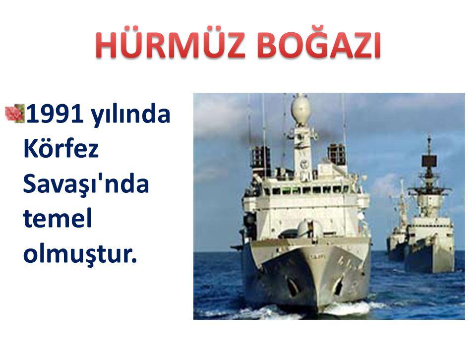 HÜRMÜZ BOĞAZI 1991 yılında Körfez Savaşı nda temel olmuştur.