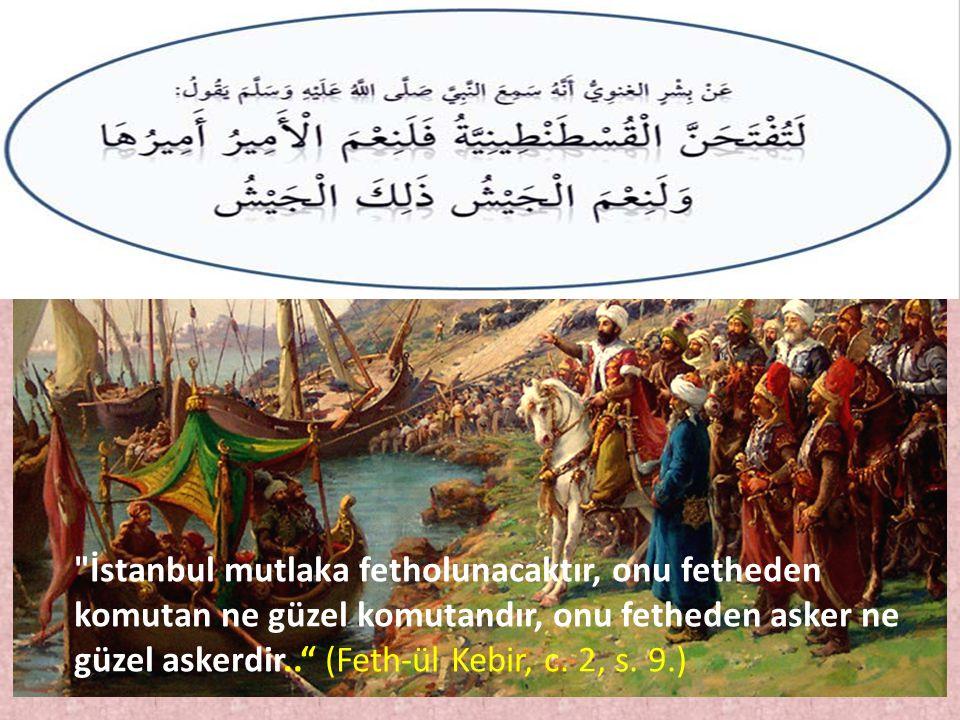 İstanbul mutlaka fetholunacaktır, onu fetheden komutan ne güzel komutandır, onu fetheden asker ne güzel askerdir.. (Feth-ül Kebir, c.