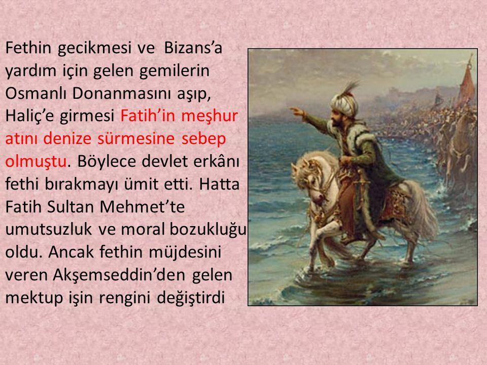 Fethin gecikmesi ve Bizans'a yardım için gelen gemilerin Osmanlı Donanmasını aşıp, Haliç'e girmesi Fatih'in meşhur atını denize sürmesine sebep olmuştu.