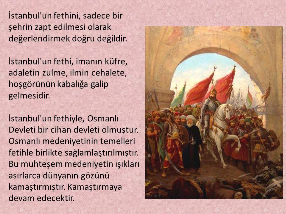 İstanbul un fethini, sadece bir şehrin zapt edilmesi olarak değerlendirmek doğru değildir. İstanbul un fethi, imanın küfre, adaletin zulme, ilmin cehalete, hoşgörünün kabalığa galip gelmesidir. İstanbul un fethiyle, Osmanlı Devleti bir cihan devleti olmuştur.