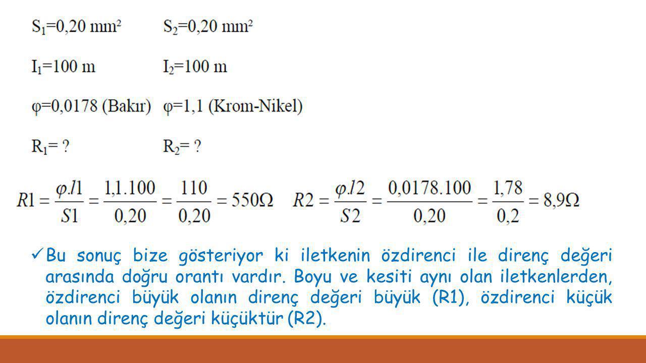 Bu sonuç bize gösteriyor ki iletkenin özdirenci ile direnç değeri arasında doğru orantı vardır.