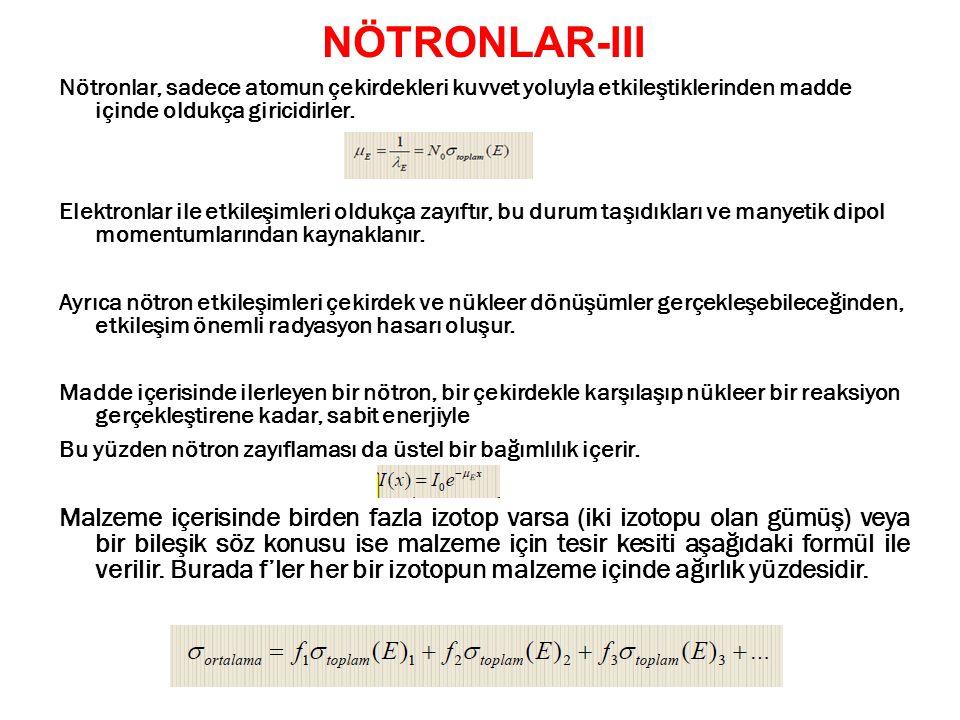 NÖTRONLAR-III Nötronlar, sadece atomun çekirdekleri kuvvet yoluyla etkileştiklerinden madde içinde oldukça giricidirler.