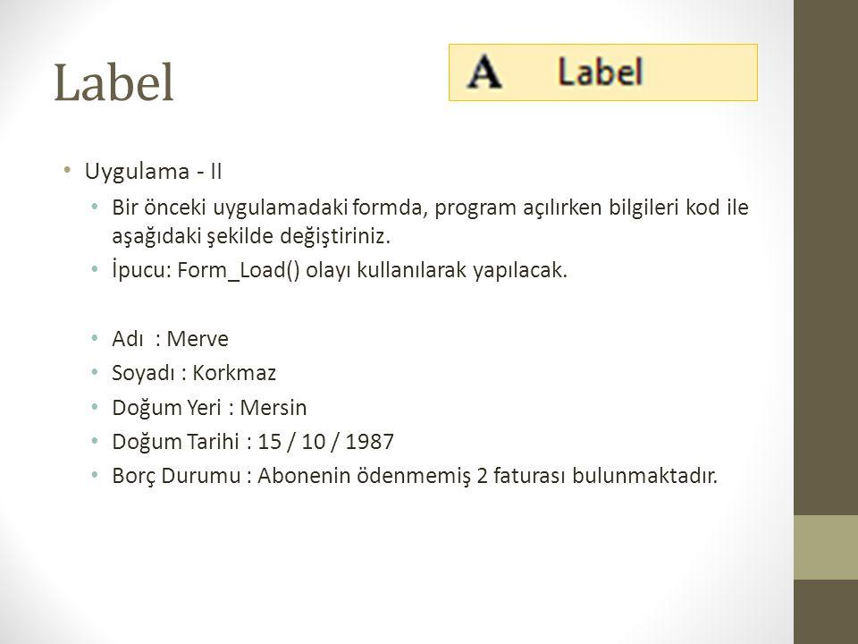 Label Uygulama - II. Bir önceki uygulamadaki formda, program açılırken bilgileri kod ile aşağıdaki şekilde değiştiriniz.