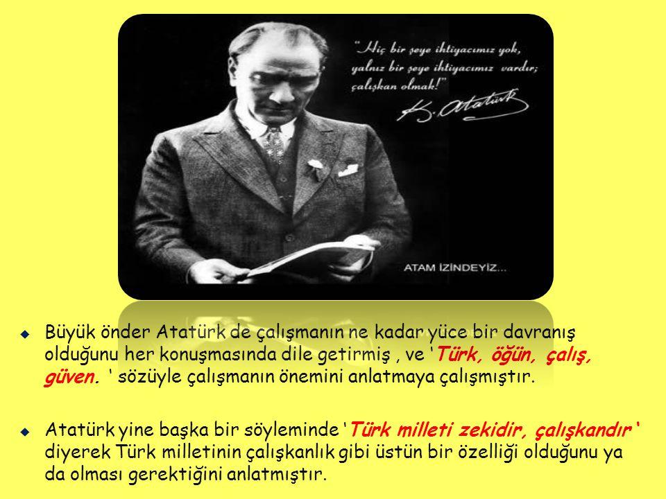 Büyük önder Atatürk de çalışmanın ne kadar yüce bir davranış olduğunu her konuşmasında dile getirmiş , ve 'Türk, öğün, çalış, güven. ' sözüyle çalışmanın önemini anlatmaya çalışmıştır.