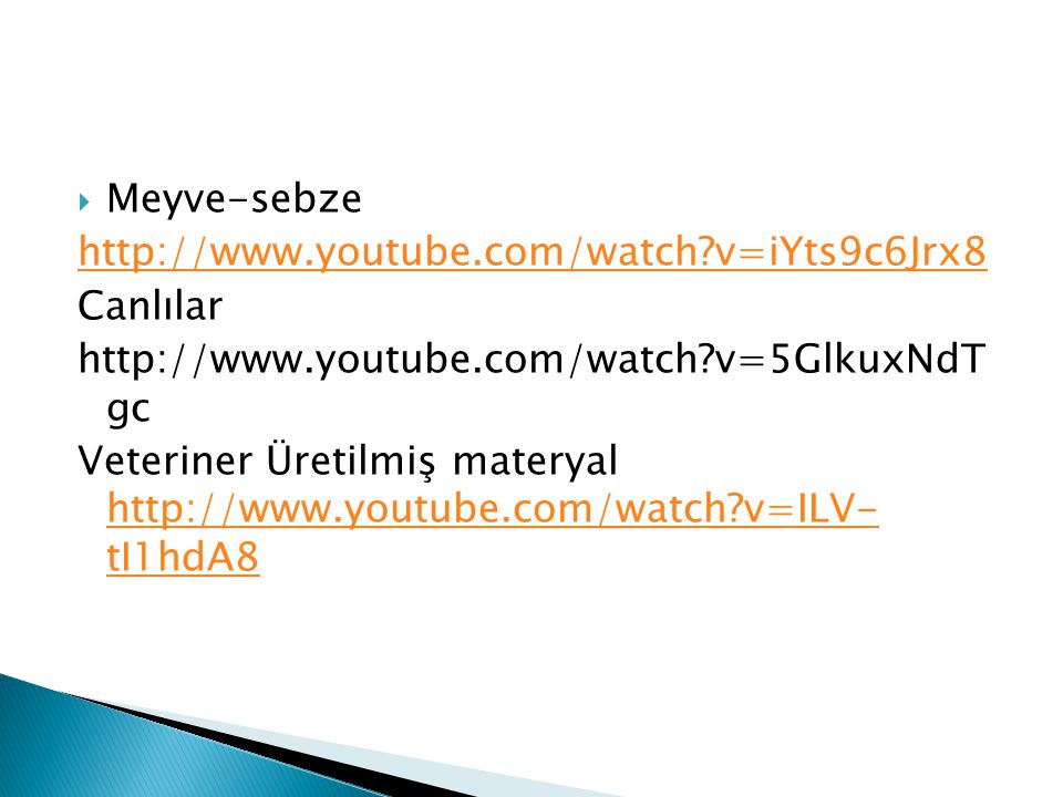 Meyve-sebze http://www.youtube.com/watch v=iYts9c6Jrx8. Canlılar. http://www.youtube.com/watch v=5GlkuxNdT gc.