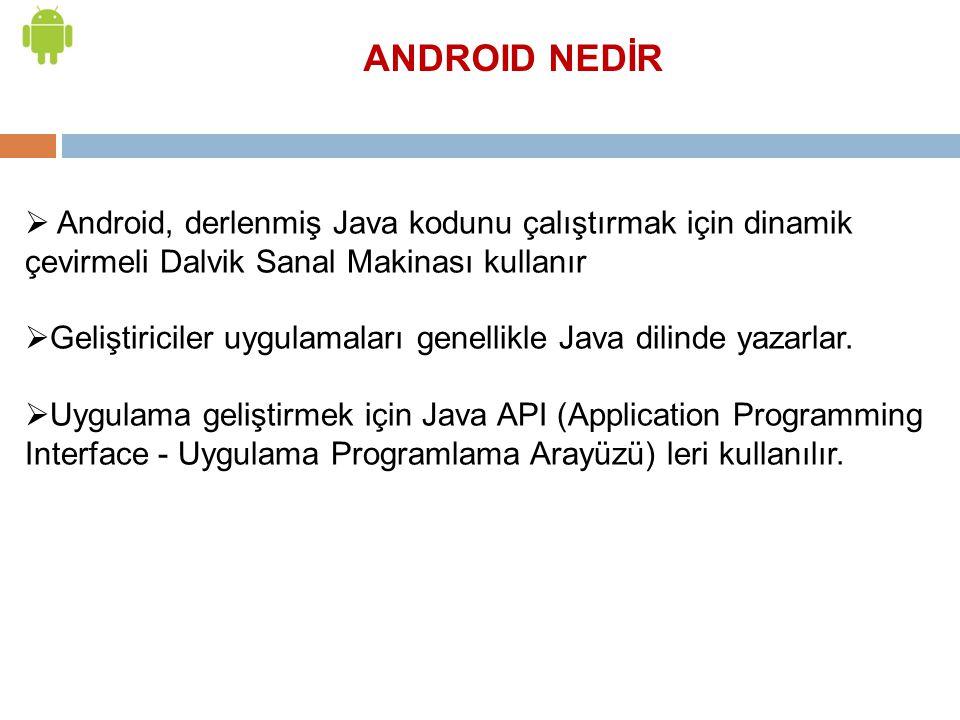 ANDROID NEDİR Android, derlenmiş Java kodunu çalıştırmak için dinamik çevirmeli Dalvik Sanal Makinası kullanır.