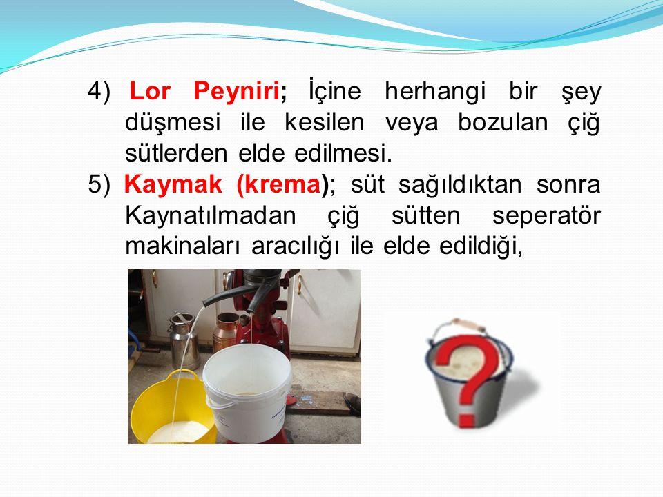 4) Lor Peyniri; İçine herhangi bir şey düşmesi ile kesilen veya bozulan çiğ sütlerden elde edilmesi.