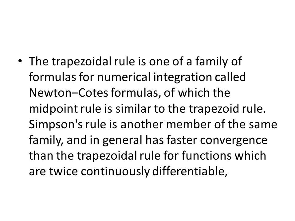 The trapezoidal rule is one of a family of formulas for numerical integration called Newton–Cotes formulas, of which the midpoint rule is similar to the trapezoid rule.