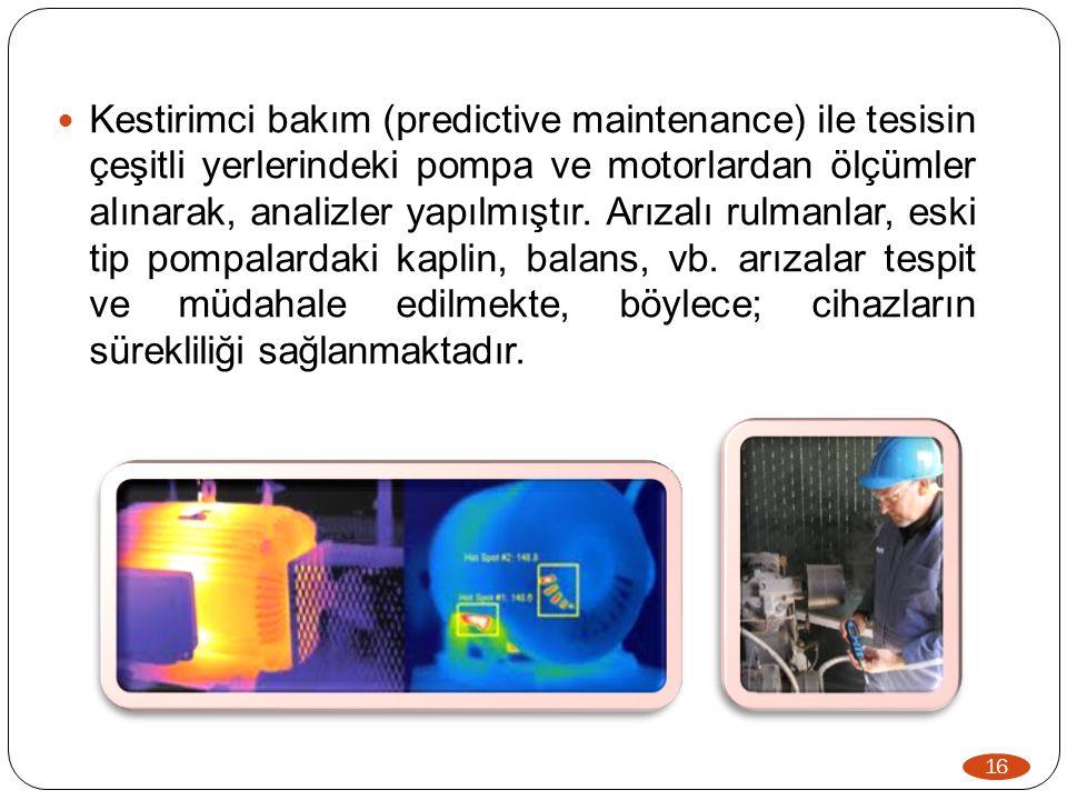 Kestirimci bakım (predictive maintenance) ile tesisin çeşitli yerlerindeki pompa ve motorlardan ölçümler alınarak, analizler yapılmıştır. Arızalı rulmanlar, eski tip pompalardaki kaplin, balans, vb. arızalar tespit ve müdahale edilmekte, böylece; cihazların sürekliliği sağlanmaktadır.