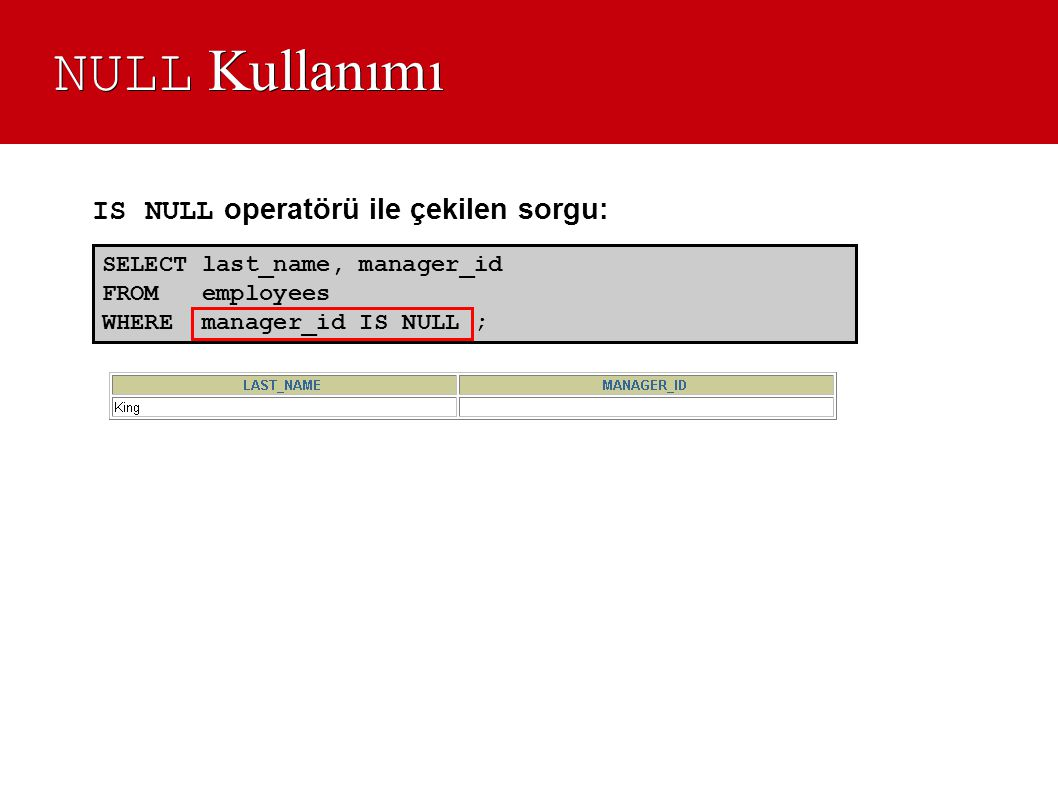 NULL Kullanımı IS NULL operatörü ile çekilen sorgu: SELECT last_name, manager_id. FROM employees.