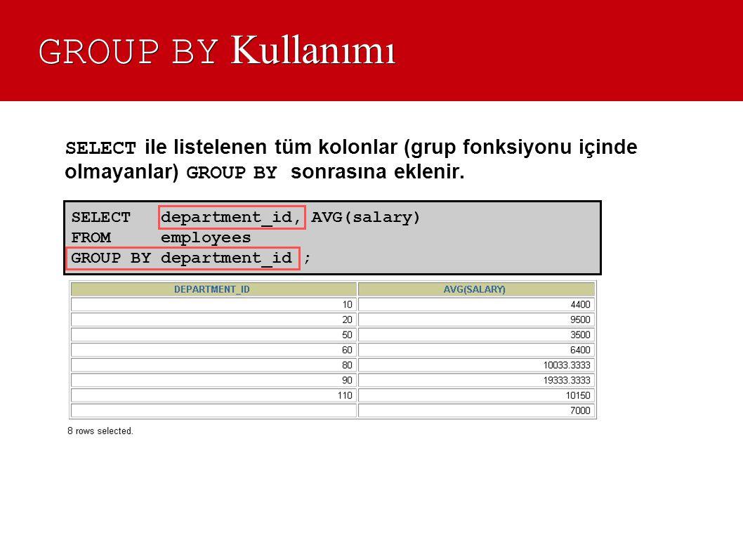GROUP BY Kullanımı SELECT ile listelenen tüm kolonlar (grup fonksiyonu içinde olmayanlar) GROUP BY sonrasına eklenir.