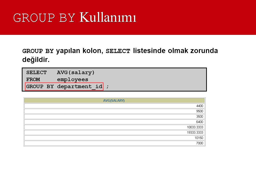 GROUP BY Kullanımı GROUP BY yapılan kolon, SELECT listesinde olmak zorunda değildir. SELECT AVG(salary)