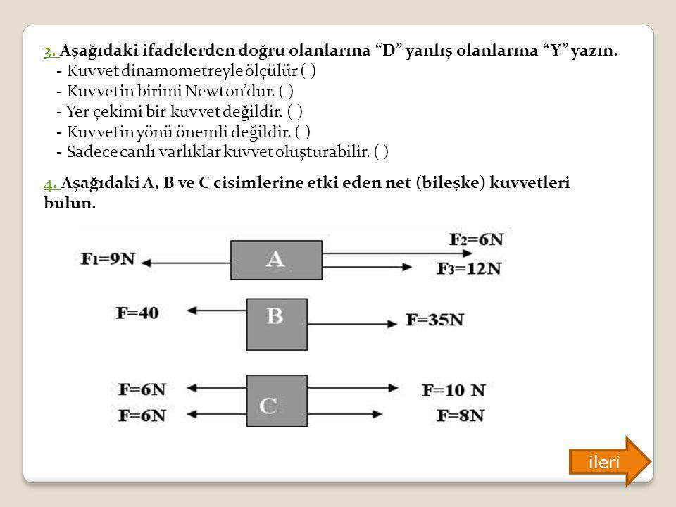 3. Aşağıdaki ifadelerden doğru olanlarına D yanlış olanlarına Y yazın. - Kuvvet dinamometreyle ölçülür ( ) - Kuvvetin birimi Newton'dur. ( ) - Yer çekimi bir kuvvet değildir. ( ) - Kuvvetin yönü önemli değildir. ( ) - Sadece canlı varlıklar kuvvet oluşturabilir. ( )
