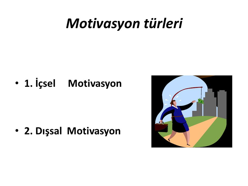 Motivasyon türleri 1. İçsel Motivasyon 2. Dışsal Motivasyon