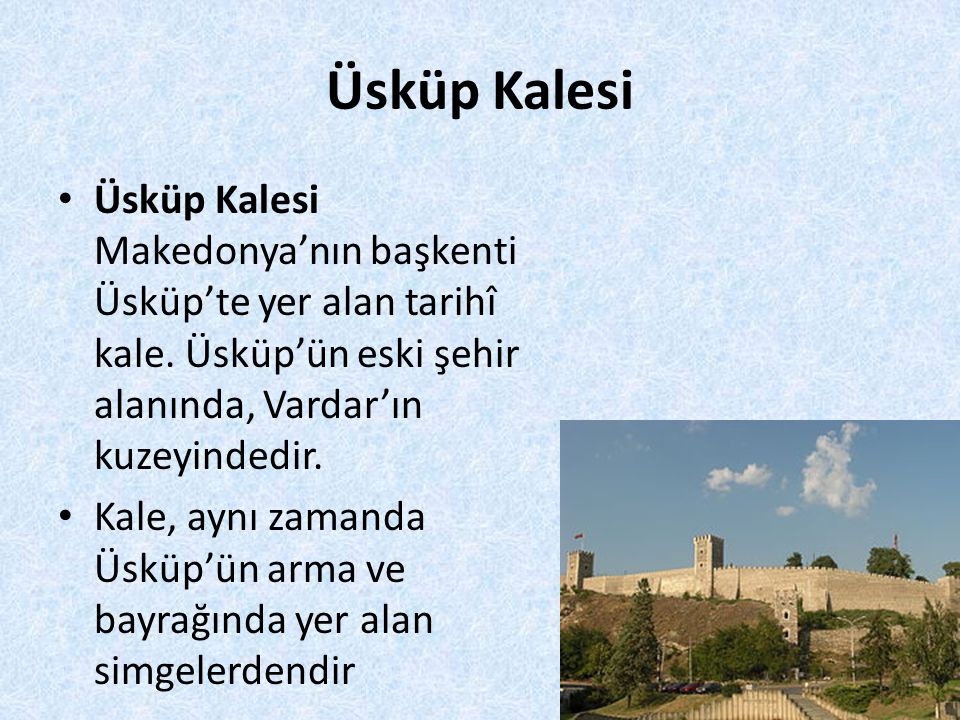 Üsküp Kalesi Üsküp Kalesi Makedonya'nın başkenti Üsküp'te yer alan tarihî kale. Üsküp'ün eski şehir alanında, Vardar'ın kuzeyindedir.