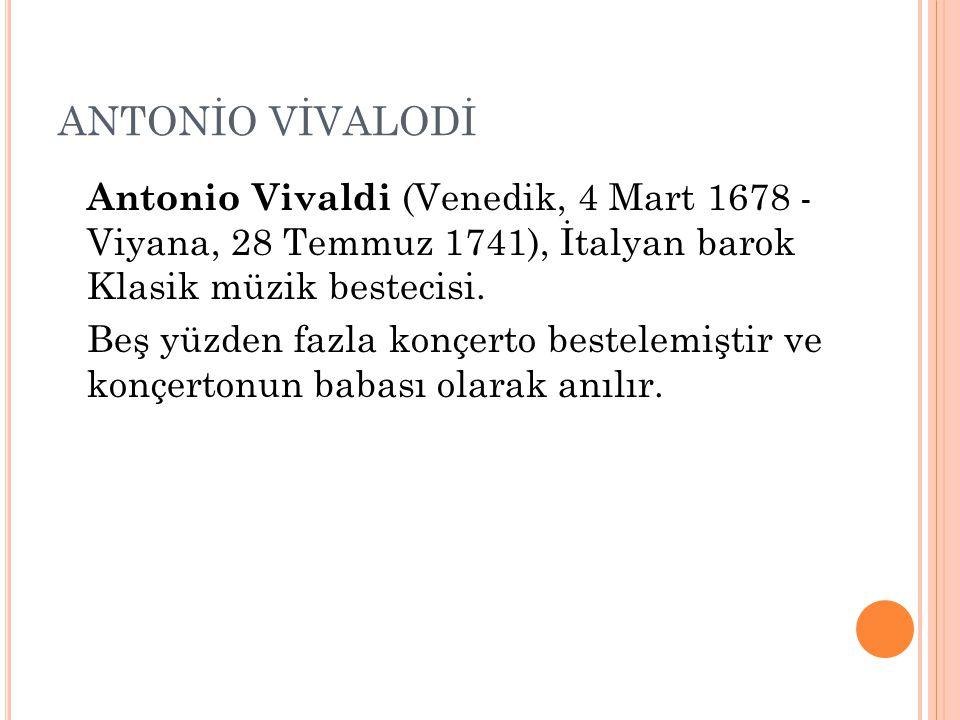 ANTONİO VİVALODİ Antonio Vivaldi (Venedik, 4 Mart 1678 - Viyana, 28 Temmuz 1741), İtalyan barok Klasik müzik bestecisi.