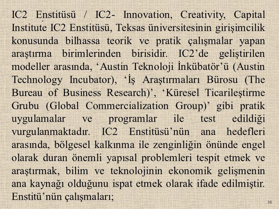 IC2 Enstitüsü / IC2- Innovation, Creativity, Capital Institute IC2 Enstitüsü, Teksas üniversitesinin girişimcilik konusunda bilhassa teorik ve pratik çalışmalar yapan araştırma birimlerinden birisidir. IC2'de geliştirilen modeller arasında, 'Austin Teknoloji İnkübatör'ü (Austin Technology Incubator), 'İş Araştırmaları Bürosu (The Bureau of Business Research)', 'Küresel Ticarileştirme Grubu (Global Commercialization Group)' gibi pratik uygulamalar ve programlar ile test edildiği vurgulanmaktadır. IC2 Enstitüsü'nün ana hedefleri arasında, bölgesel kalkınma ile zenginliğin önünde engel olarak duran önemli yapısal problemleri tespit etmek ve araştırmak, bilim ve teknolojinin ekonomik gelişmenin ana kaynağı olduğunu ispat etmek olarak ifade edilmiştir. Enstitü'nün çalışmaları;