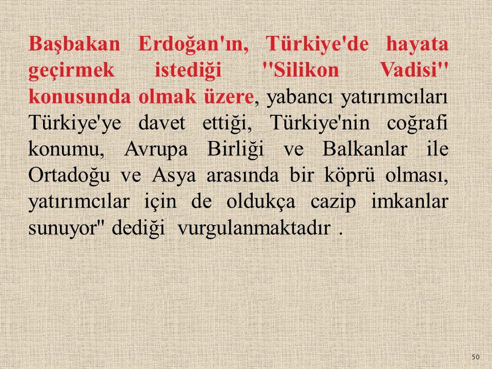 Başbakan Erdoğan ın, Türkiye de hayata geçirmek istediği Silikon Vadisi konusunda olmak üzere, yabancı yatırımcıları Türkiye ye davet ettiği, Türkiye nin coğrafi konumu, Avrupa Birliği ve Balkanlar ile Ortadoğu ve Asya arasında bir köprü olması, yatırımcılar için de oldukça cazip imkanlar sunuyor dediği vurgulanmaktadır .