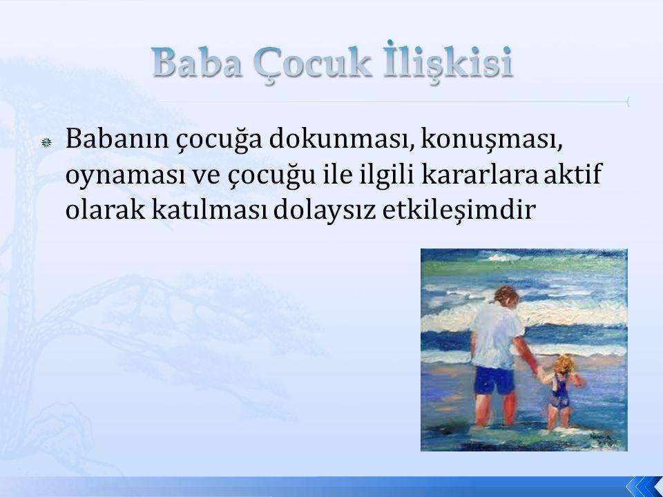 Baba Çocuk İlişkisi Babanın çocuğa dokunması, konuşması, oynaması ve çocuğu ile ilgili kararlara aktif olarak katılması dolaysız etkileşimdir.