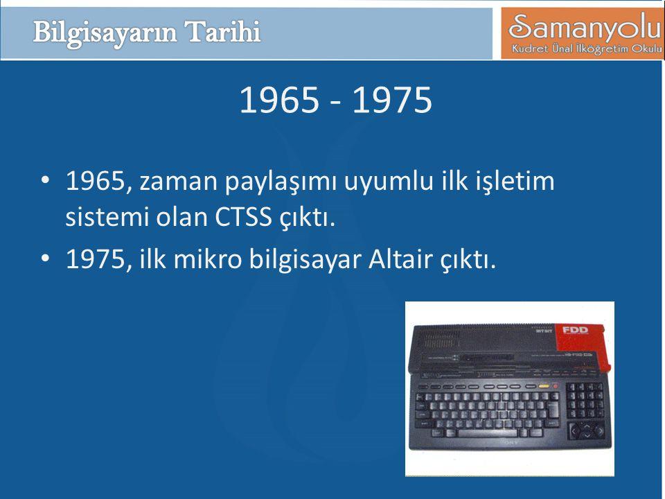 Bilgisayarın Tarihi 1965 - 1975. 1965, zaman paylaşımı uyumlu ilk işletim sistemi olan CTSS çıktı.