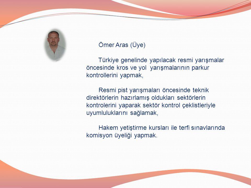 Ömer Aras (Üye) Türkiye genelinde yapılacak resmi yarışmalar öncesinde kros ve yol yarışmalarının parkur kontrollerini yapmak,