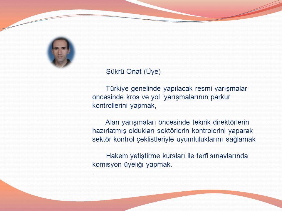 Şükrü Onat (Üye) Türkiye genelinde yapılacak resmi yarışmalar öncesinde kros ve yol yarışmalarının parkur kontrollerini yapmak,