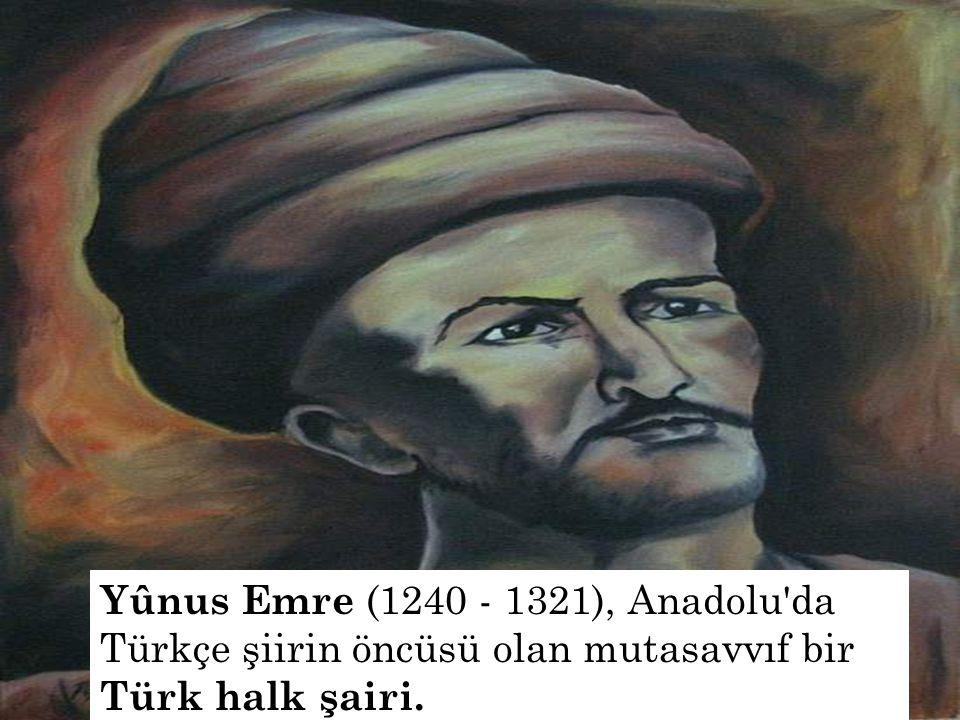 Yûnus Emre (1240 - 1321), Anadolu da Türkçe şiirin öncüsü olan mutasavvıf bir Türk halk şairi.
