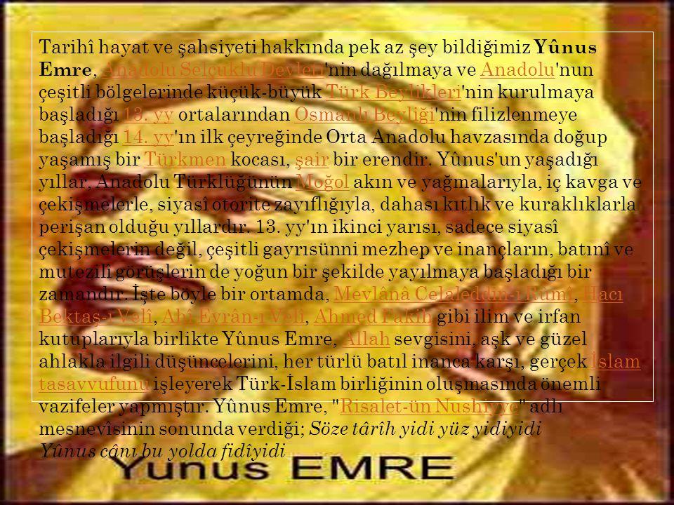 Tarihî hayat ve şahsiyeti hakkında pek az şey bildiğimiz Yûnus Emre, Anadolu Selçuklu Devleti nin dağılmaya ve Anadolu nun çeşitli bölgelerinde küçük-büyük Türk Beylikleri nin kurulmaya başladığı 13.