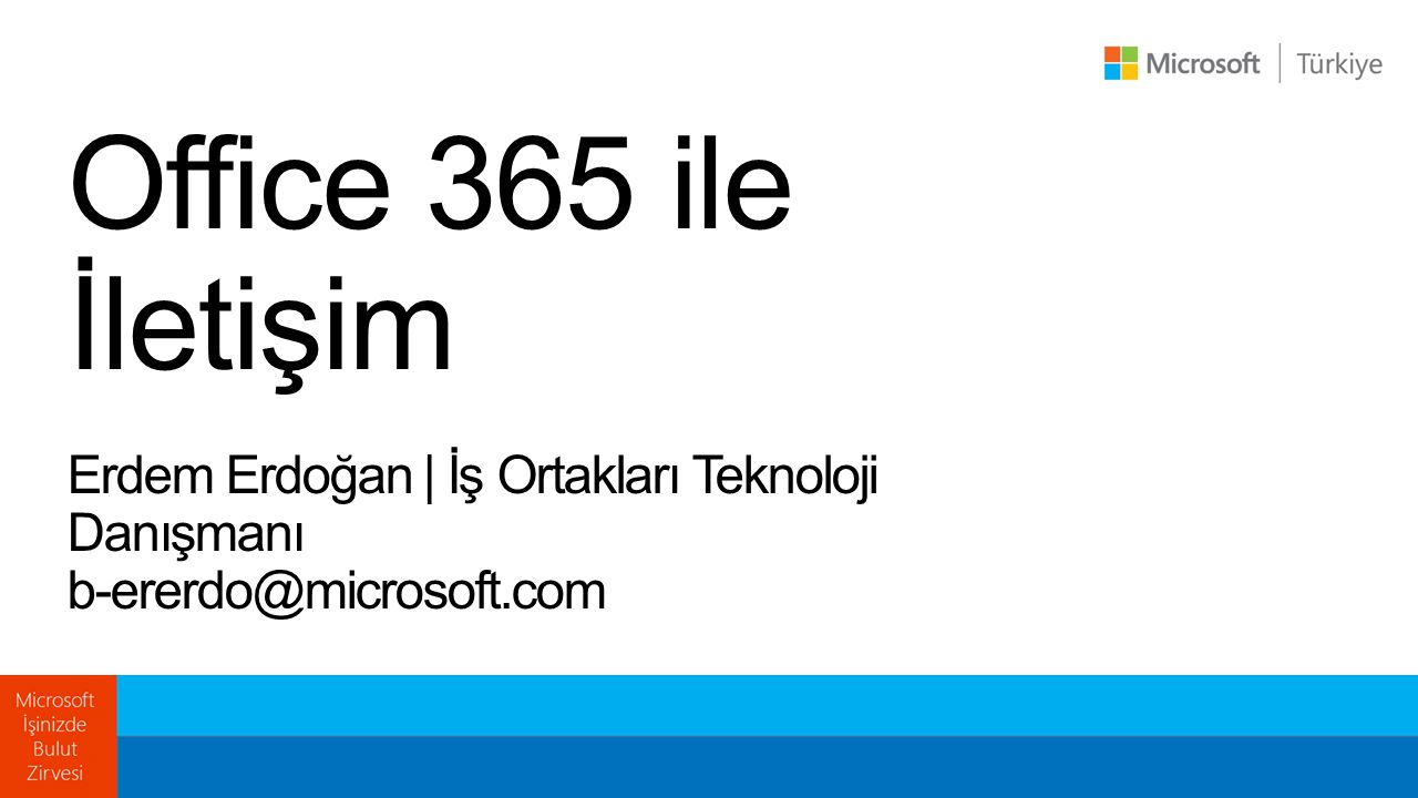 Office 365 ile İletişim Erdem Erdoğan | İş Ortakları Teknoloji Danışmanı b-ererdo@microsoft.com