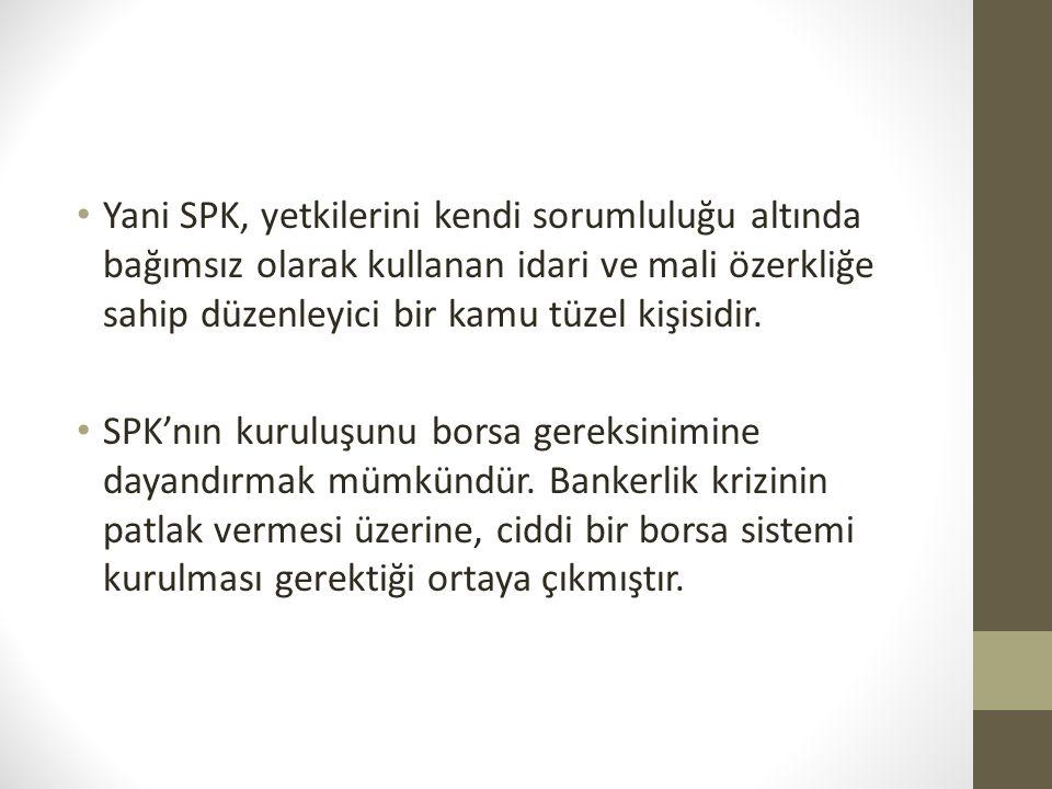 Yani SPK, yetkilerini kendi sorumluluğu altında bağımsız olarak kullanan idari ve mali özerkliğe sahip düzenleyici bir kamu tüzel kişisidir.