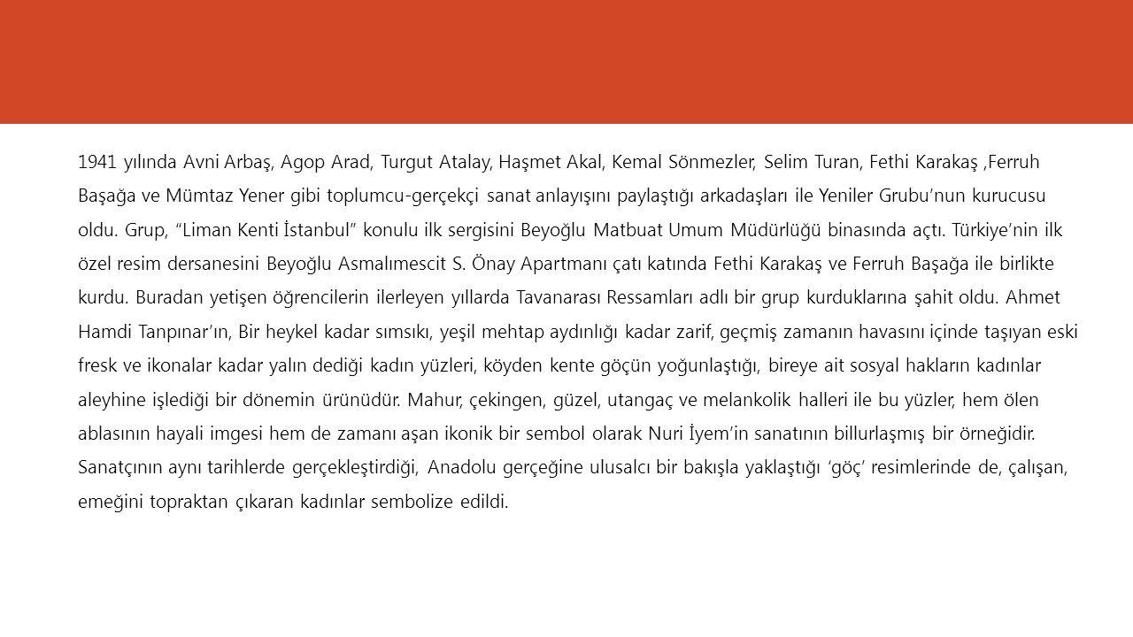 1941 yılında Avni Arbaş, Agop Arad, Turgut Atalay, Haşmet Akal, Kemal Sönmezler, Selim Turan, Fethi Karakaş ,Ferruh Başağa ve Mümtaz Yener gibi toplumcu-gerçekçi sanat anlayışını paylaştığı arkadaşları ile Yeniler Grubu'nun kurucusu oldu.