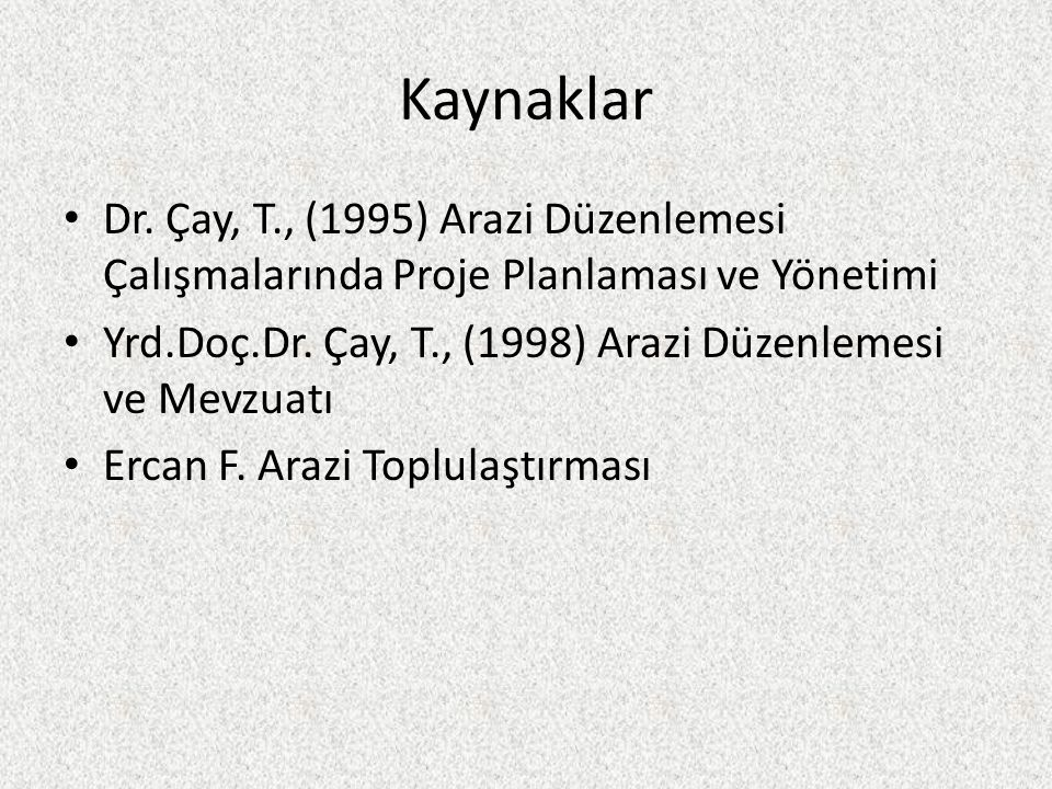 Kaynaklar Dr. Çay, T., (1995) Arazi Düzenlemesi Çalışmalarında Proje Planlaması ve Yönetimi.