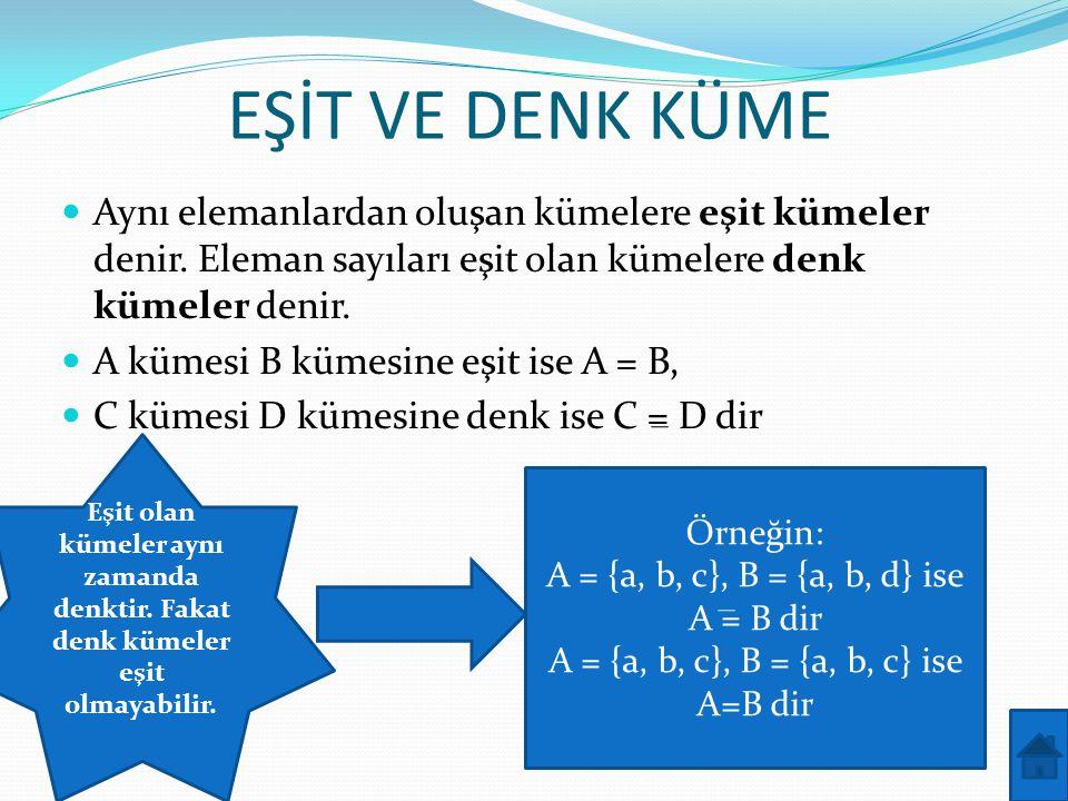 EŞİT VE DENK KÜME Aynı elemanlardan oluşan kümelere eşit kümeler denir. Eleman sayıları eşit olan kümelere denk kümeler denir.