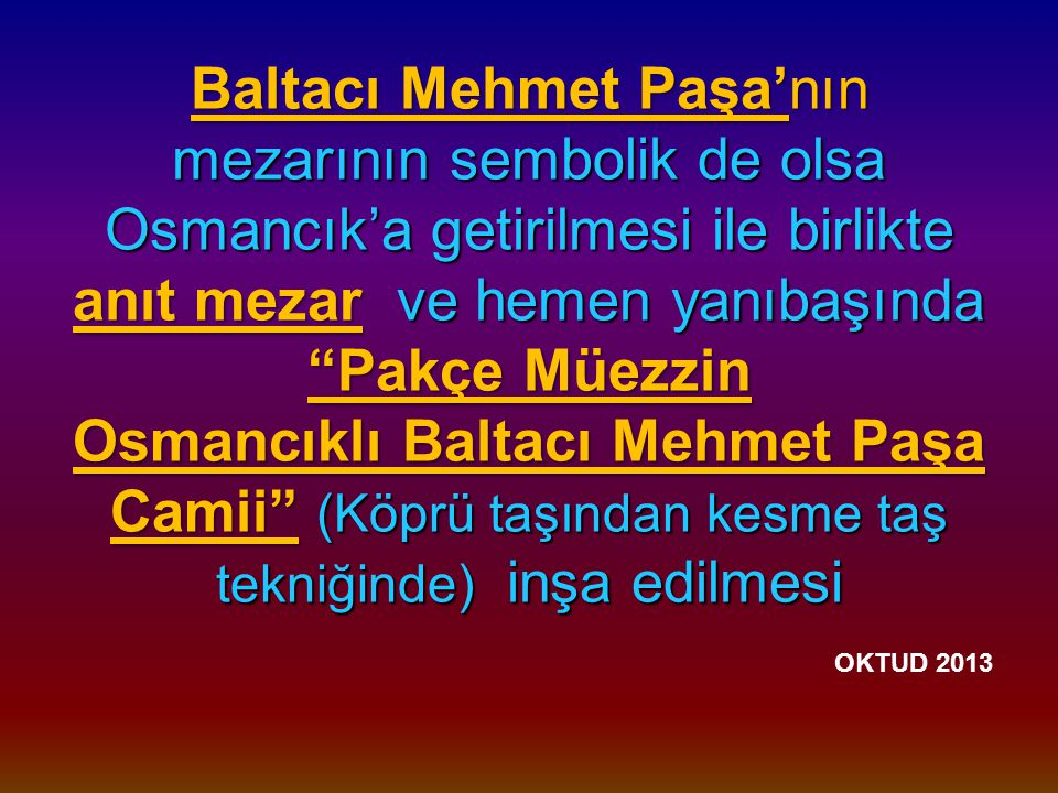 Baltacı Mehmet Paşa'nın mezarının sembolik de olsa Osmancık'a getirilmesi ile birlikte anıt mezar ve hemen yanıbaşında Pakçe Müezzin Osmancıklı Baltacı Mehmet Paşa Camii (Köprü taşından kesme taş tekniğinde) inşa edilmesi OKTUD 2013